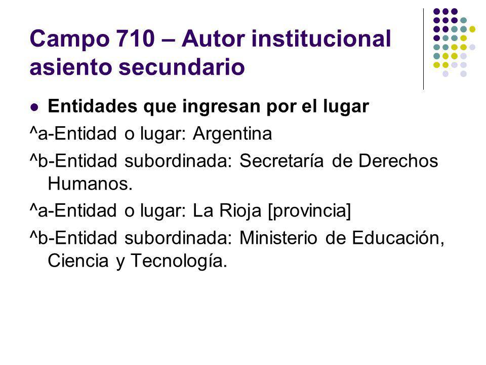 Campo 710 – Autor institucional asiento secundario Entidades que ingresan por el lugar ^a-Entidad o lugar: Argentina ^b-Entidad subordinada: Secretarí