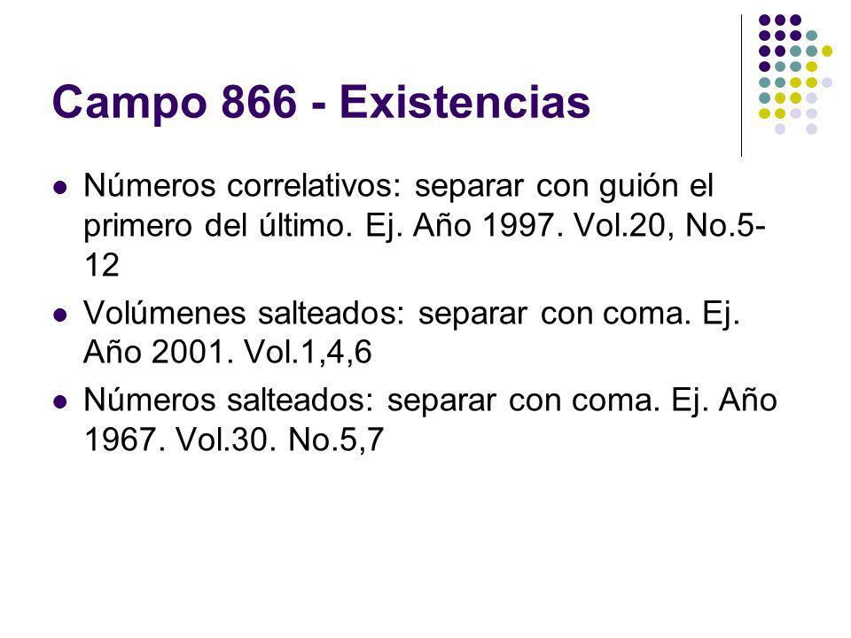 Campo 866 - Existencias Números correlativos: separar con guión el primero del último. Ej. Año 1997. Vol.20, No.5- 12 Volúmenes salteados: separar con