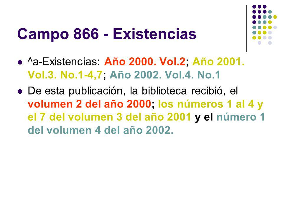 Campo 866 - Existencias ^a-Existencias: Año 2000. Vol.2; Año 2001. Vol.3. No.1-4,7; Año 2002. Vol.4. No.1 De esta publicación, la biblioteca recibió,