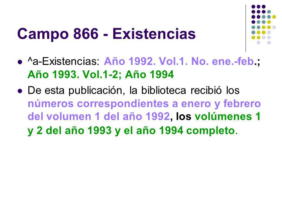 Campo 866 - Existencias ^a-Existencias: Año 1992. Vol.1. No. ene.-feb.; Año 1993. Vol.1-2; Año 1994 De esta publicación, la biblioteca recibió los núm