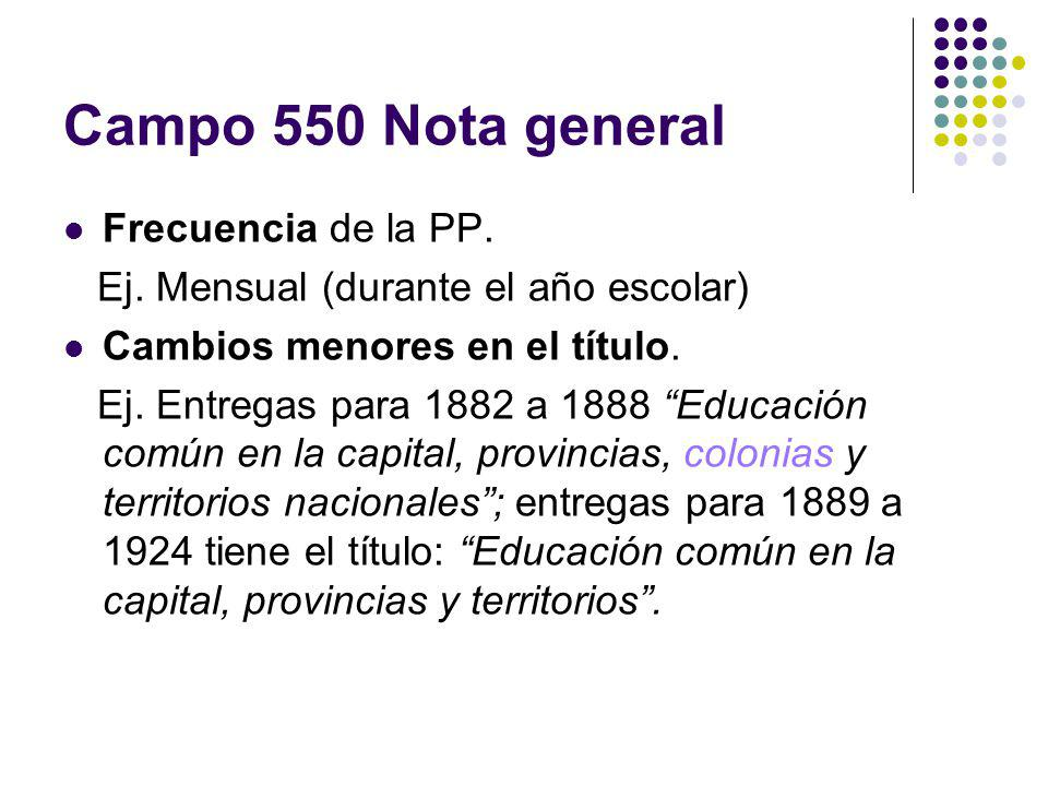 Campo 550 Nota general Frecuencia de la PP. Ej. Mensual (durante el año escolar) Cambios menores en el título. Ej. Entregas para 1882 a 1888 Educación