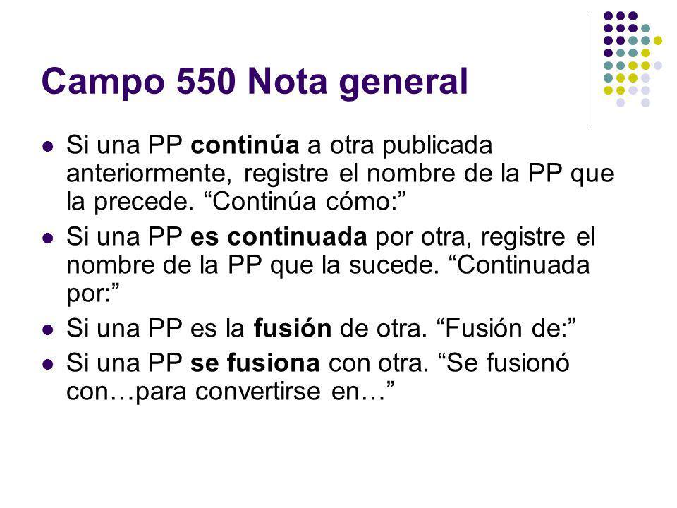 Campo 550 Nota general Si una PP continúa a otra publicada anteriormente, registre el nombre de la PP que la precede. Continúa cómo: Si una PP es cont