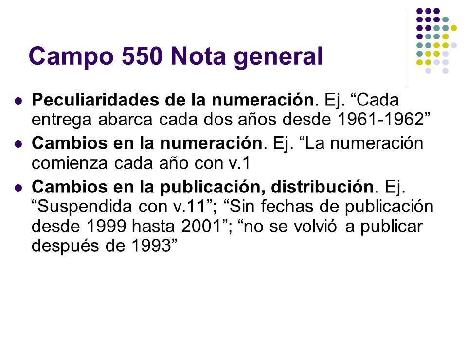 Campo 550 Nota general Peculiaridades de la numeración. Ej. Cada entrega abarca cada dos años desde 1961-1962 Cambios en la numeración. Ej. La numerac