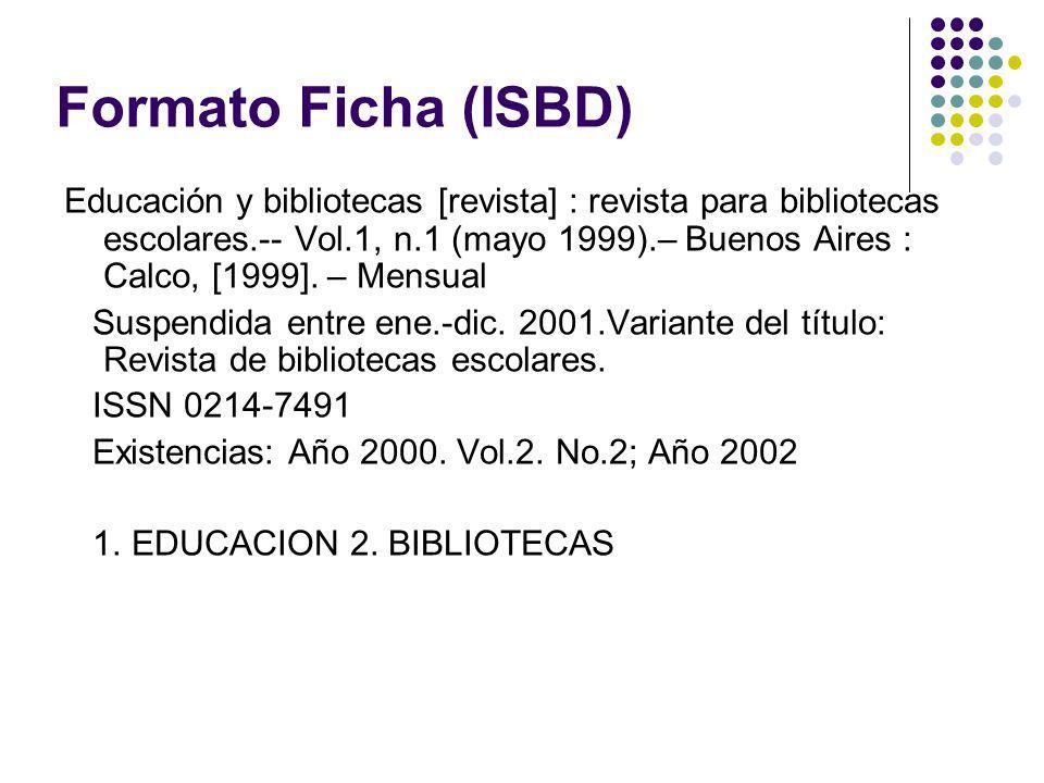 Formato Ficha (ISBD) Educación y bibliotecas [revista] : revista para bibliotecas escolares.-- Vol.1, n.1 (mayo 1999).– Buenos Aires : Calco, [1999].