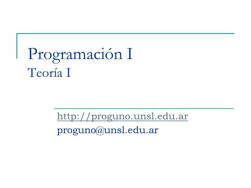 Programación I Teoría I http://proguno.unsl.edu.ar proguno@unsl.edu.ar