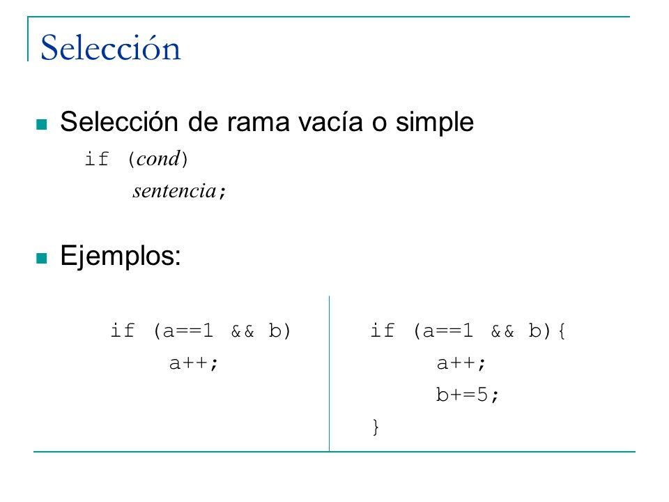 Selección Selección de rama vacía o simple if ( cond ) sentencia ; Ejemplos: if (a==1 && b) if (a==1 && b){ a++; b+=5; }