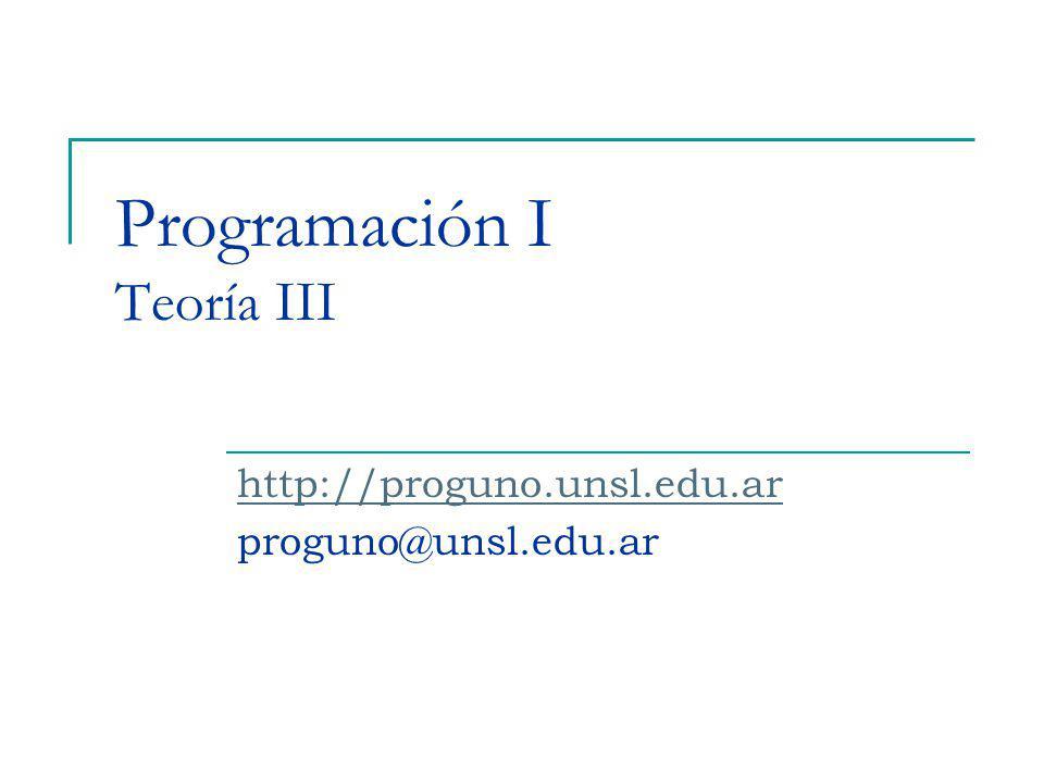 Programación I Teoría III http://proguno.unsl.edu.ar proguno@unsl.edu.ar