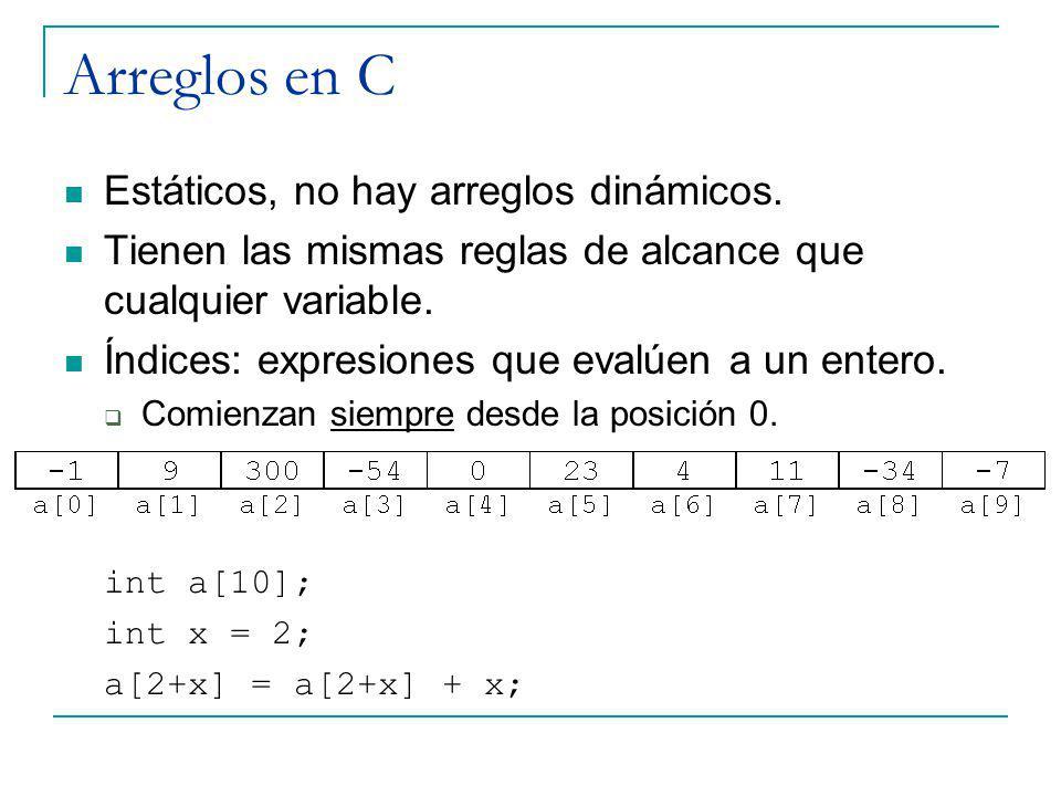 Arreglos en C Estáticos, no hay arreglos dinámicos. Tienen las mismas reglas de alcance que cualquier variable. Índices: expresiones que evalúen a un