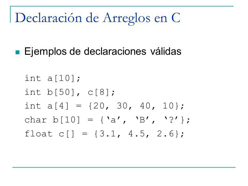 Declaración de Arreglos en C Ejemplos de declaraciones válidas int a[10]; int b[50], c[8]; int a[4] = {20, 30, 40, 10}; char b[10] = {a, B, ?}; float