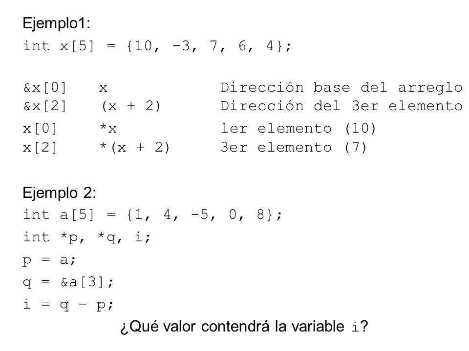 Ejemplo1: int x[5] = {10, -3, 7, 6, 4}; &x[0] x Dirección base del arreglo &x[2] (x + 2) Dirección del 3er elemento x[0] *x 1er elemento (10) x[2] *(x