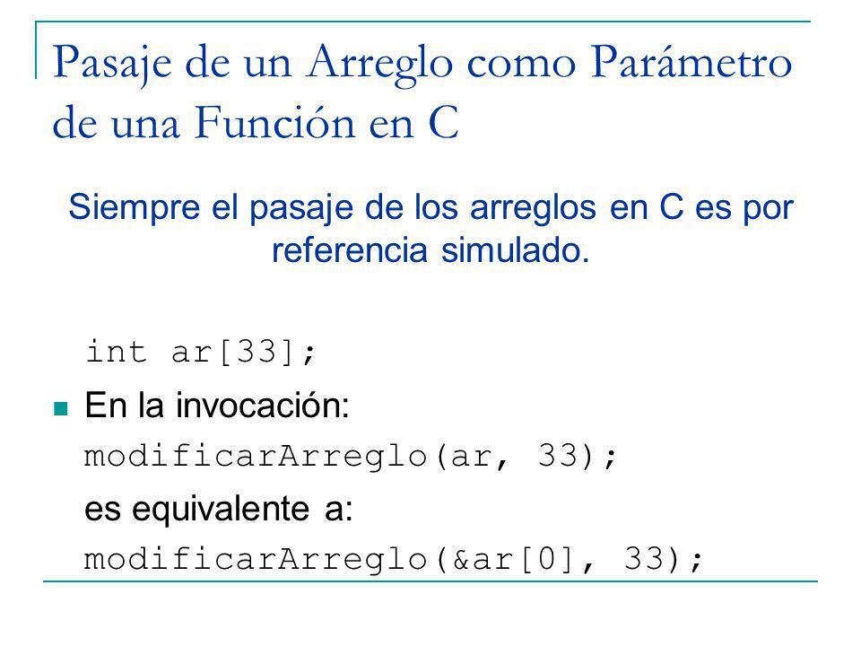 Pasaje de un Arreglo como Parámetro de una Función en C Siempre el pasaje de los arreglos en C es por referencia simulado. int ar[33]; En la invocació
