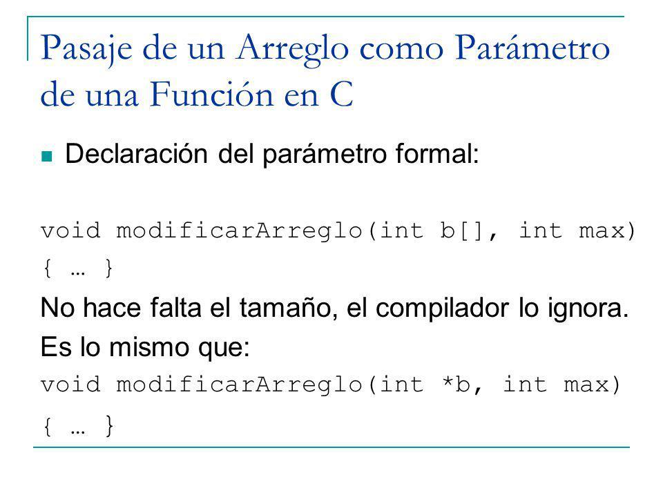 Pasaje de un Arreglo como Parámetro de una Función en C Declaración del parámetro formal: void modificarArreglo(int b[], int max) { … } No hace falta