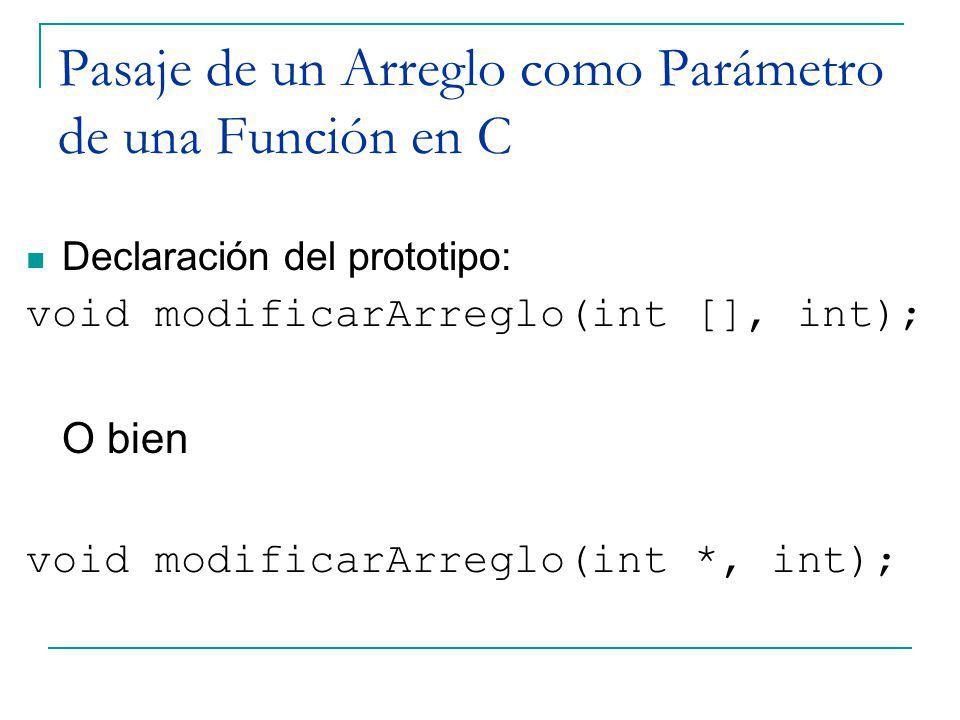 Pasaje de un Arreglo como Parámetro de una Función en C Declaración del prototipo: void modificarArreglo(int [], int); O bien void modificarArreglo(in