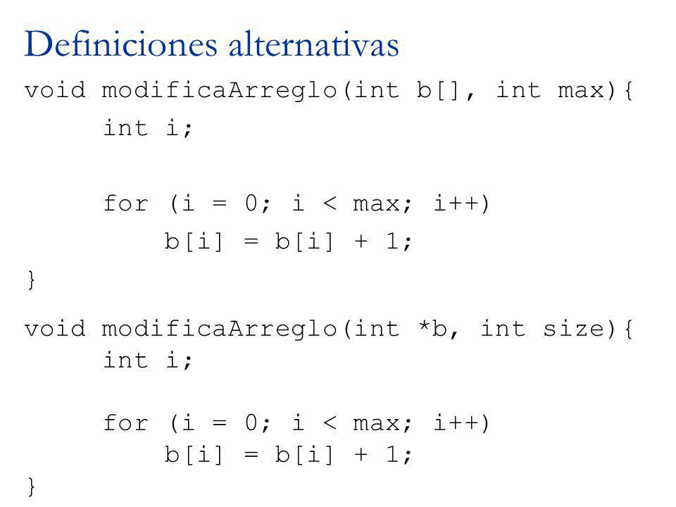 Definiciones alternativas void modificaArreglo(int b[], int max){ int i; for (i = 0; i < max; i++) b[i] = b[i] + 1; } void modificaArreglo(int *b, int