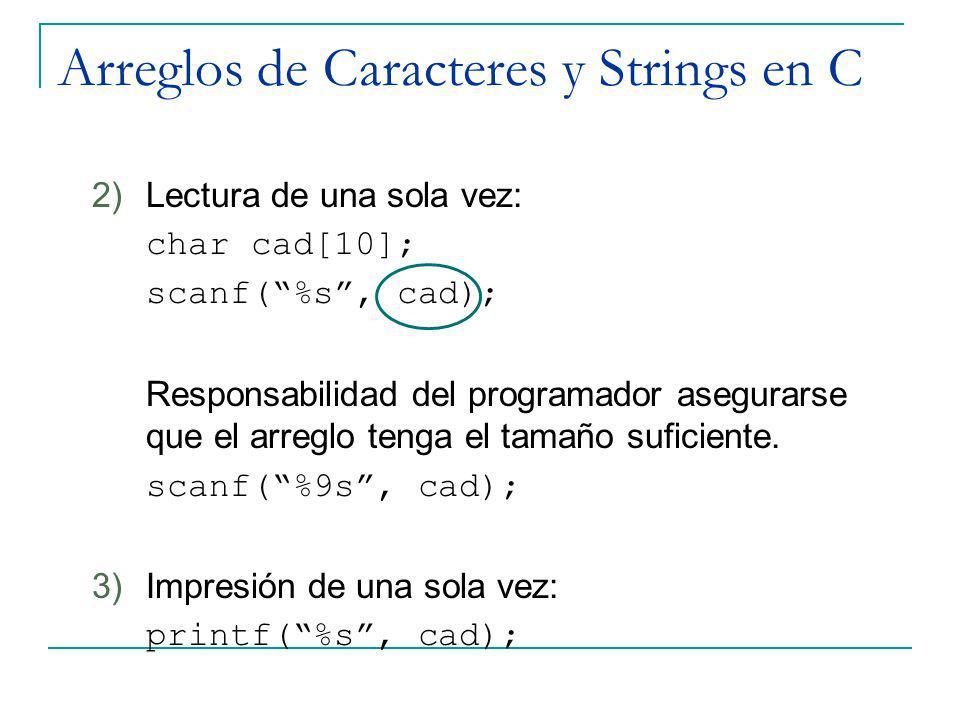 Arreglos de Caracteres y Strings en C 2)Lectura de una sola vez: char cad[10]; scanf(%s, cad); Responsabilidad del programador asegurarse que el arreg