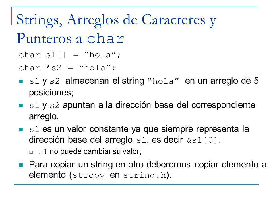 Strings, Arreglos de Caracteres y Punteros a char char s1[] = hola; char *s2 = hola; s1 y s2 almacenan el string hola en un arreglo de 5 posiciones; s