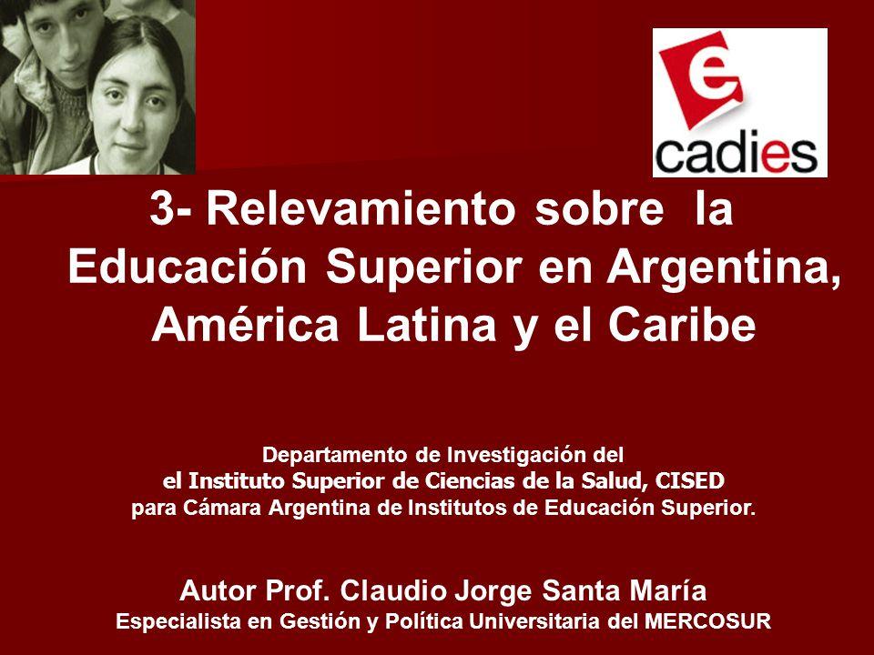 3- Relevamiento sobre la Educación Superior en Argentina, América Latina y el Caribe Departamento de Investigación del el Instituto Superior de Ciencias de la Salud, CISED para Cámara Argentina de Institutos de Educación Superior.