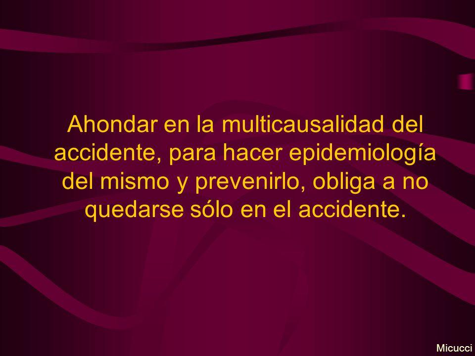 Ahondar en la multicausalidad del accidente, para hacer epidemiología del mismo y prevenirlo, obliga a no quedarse sólo en el accidente. Micucci