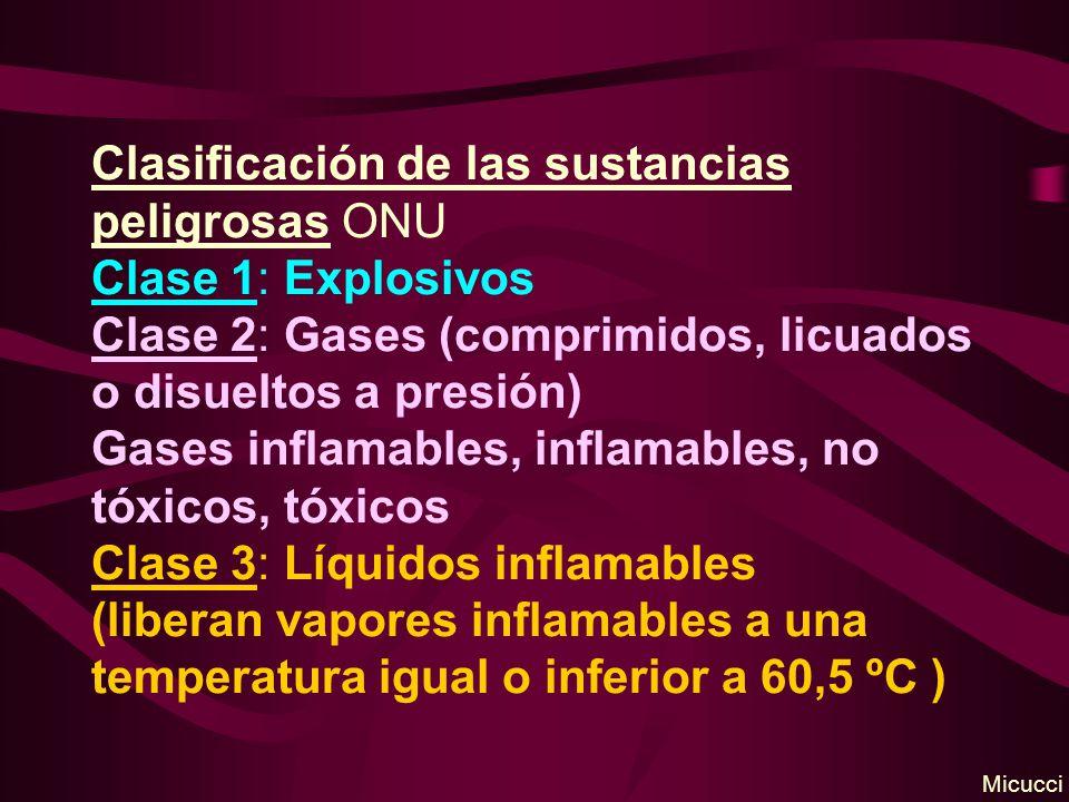 Clasificación de las sustancias peligrosas ONU Clase 1: Explosivos Clase 2: Gases (comprimidos, licuados o disueltos a presión) Gases inflamables, inflamables, no tóxicos, tóxicos Clase 3: Líquidos inflamables (liberan vapores inflamables a una temperatura igual o inferior a 60,5 ºC ) Micucci