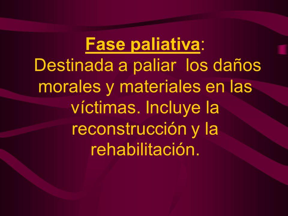 Fase paliativa: Destinada a paliar los daños morales y materiales en las víctimas. Incluye la reconstrucción y la rehabilitación.