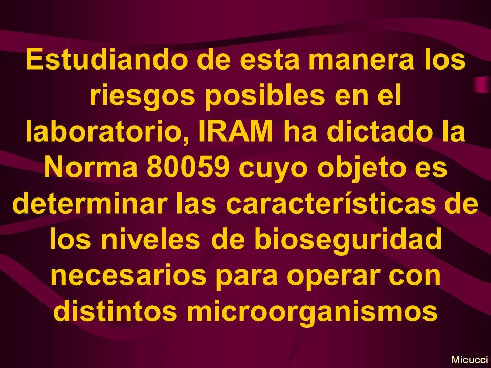 Estudiando de esta manera los riesgos posibles en el laboratorio, IRAM ha dictado la Norma 80059 cuyo objeto es determinar las características de los niveles de bioseguridad necesarios para operar con distintos microorganismos Micucci
