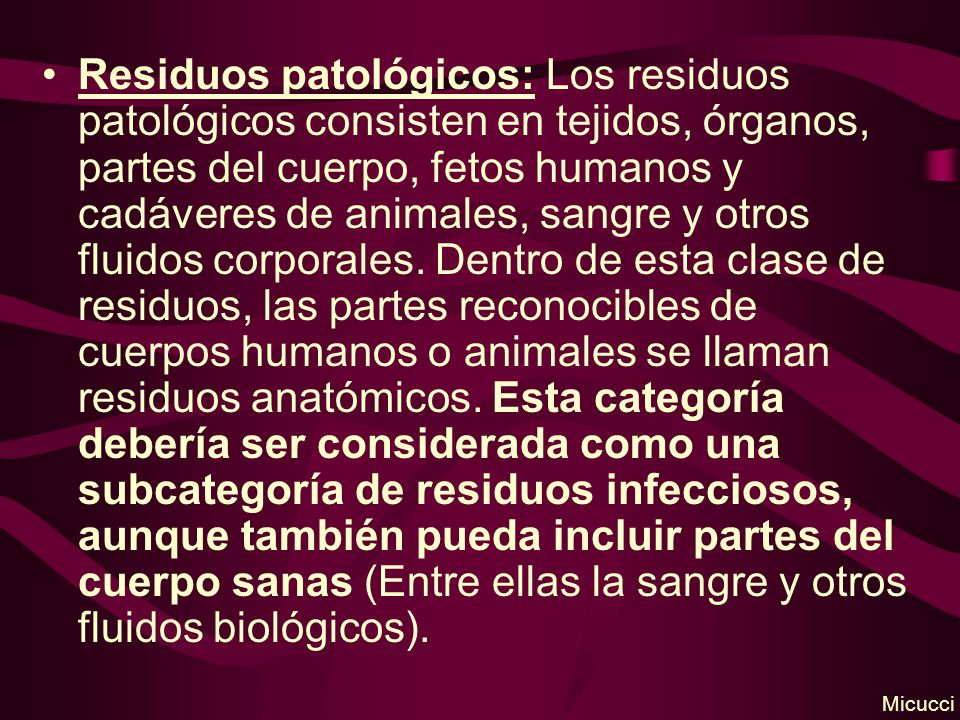 Residuos patológicos: Los residuos patológicos consisten en tejidos, órganos, partes del cuerpo, fetos humanos y cadáveres de animales, sangre y otros fluidos corporales.