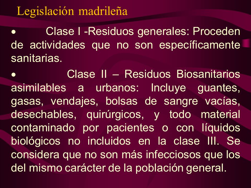 Legislación madrileña Clase I -Residuos generales: Proceden de actividades que no son específicamente sanitarias. Clase II – Residuos Biosanitarios as