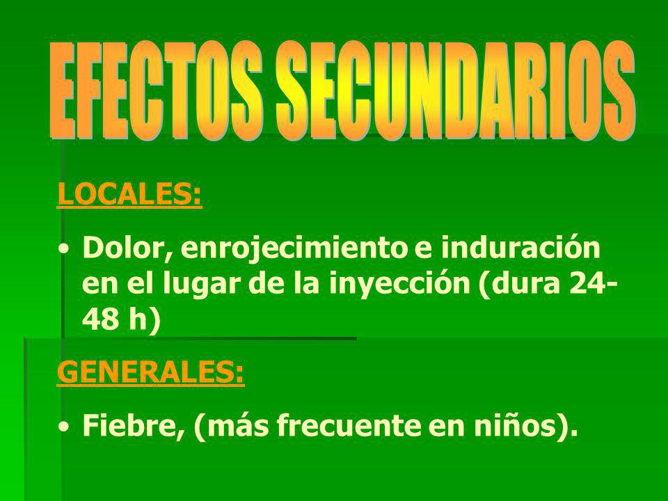 LOCALES: Dolor, enrojecimiento e induración en el lugar de la inyección (dura 24- 48 h) GENERALES: Fiebre, (más frecuente en niños).