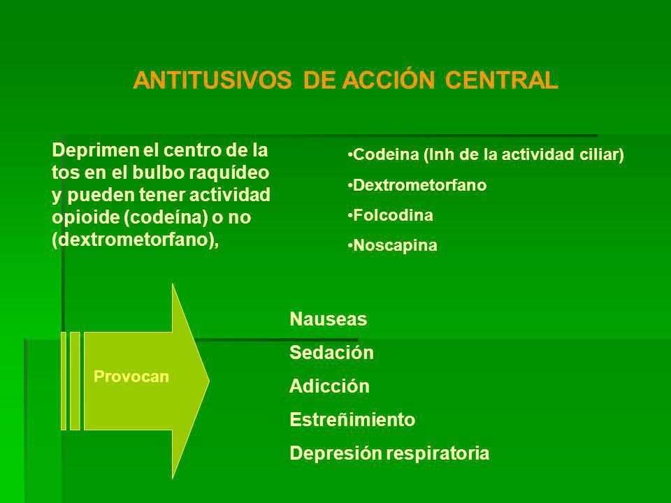 ANTITUSIVOS DE ACCIÓN CENTRAL Deprimen el centro de la tos en el bulbo raquídeo y pueden tener actividad opioide (codeína) o no (dextrometorfano), Codeina (Inh de la actividad ciliar) Dextrometorfano Folcodina Noscapina Nauseas Sedación Adicción Estreñimiento Depresión respiratoria Provocan