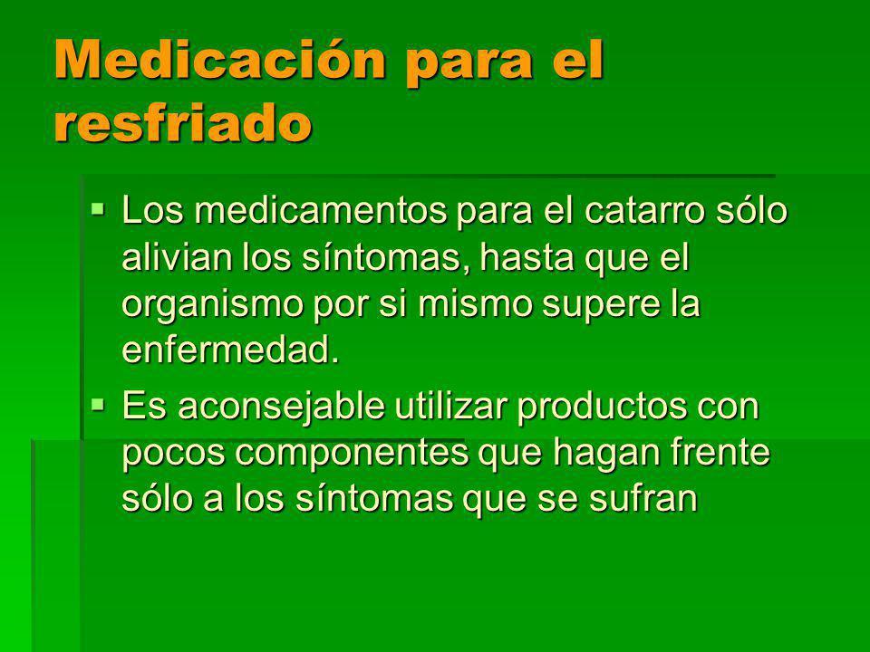 Medicación para el resfriado Los medicamentos para el catarro sólo alivian los síntomas, hasta que el organismo por si mismo supere la enfermedad.