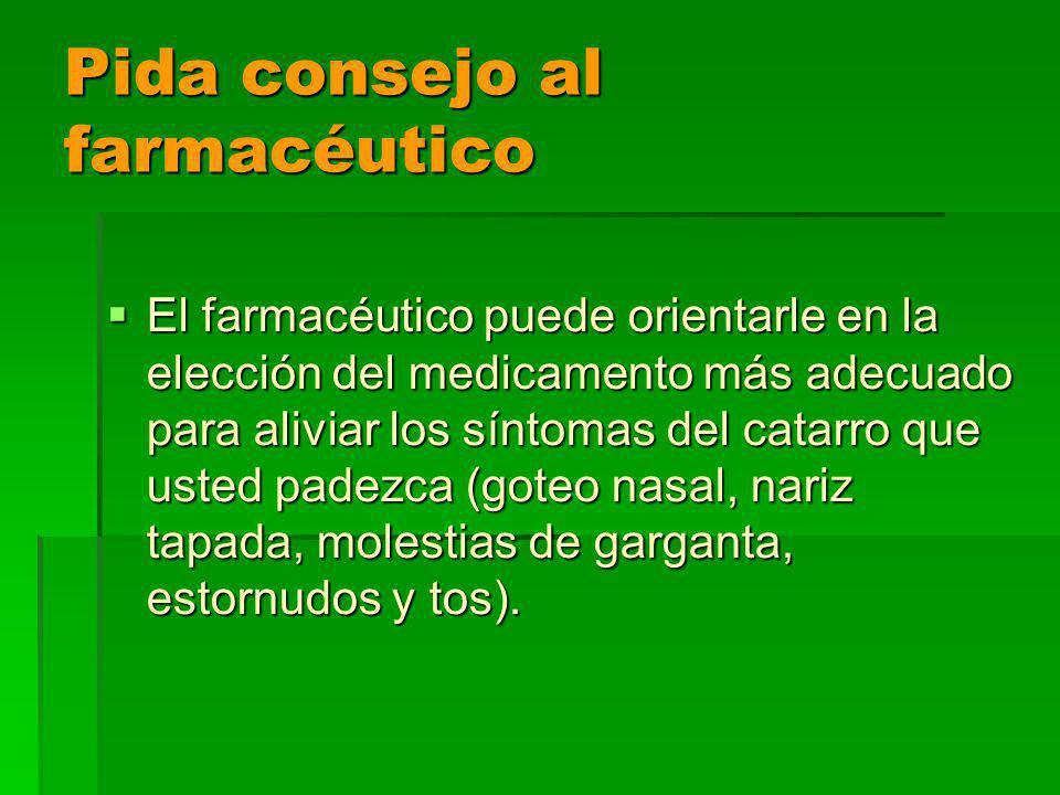 Pida consejo al farmacéutico El farmacéutico puede orientarle en la elección del medicamento más adecuado para aliviar los síntomas del catarro que usted padezca (goteo nasal, nariz tapada, molestias de garganta, estornudos y tos).