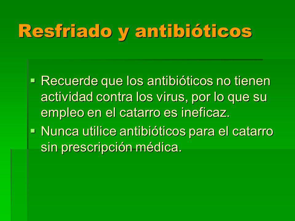 Resfriado y antibióticos Recuerde que los antibióticos no tienen actividad contra los virus, por lo que su empleo en el catarro es ineficaz.