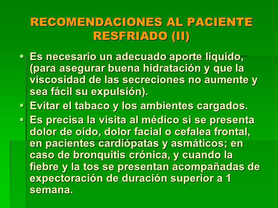 RECOMENDACIONES AL PACIENTE RESFRIADO (II) Es necesario un adecuado aporte líquido, (para asegurar buena hidratación y que la viscosidad de las secreciones no aumente y sea fácil su expulsión).