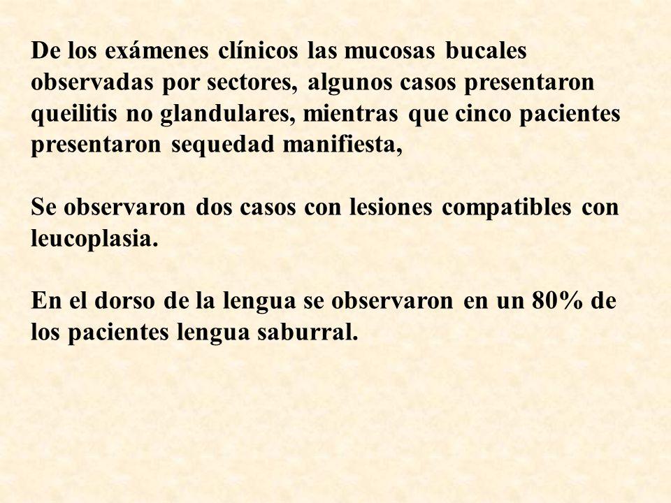 De los exámenes clínicos las mucosas bucales observadas por sectores, algunos casos presentaron queilitis no glandulares, mientras que cinco pacientes presentaron sequedad manifiesta, Se observaron dos casos con lesiones compatibles con leucoplasia.