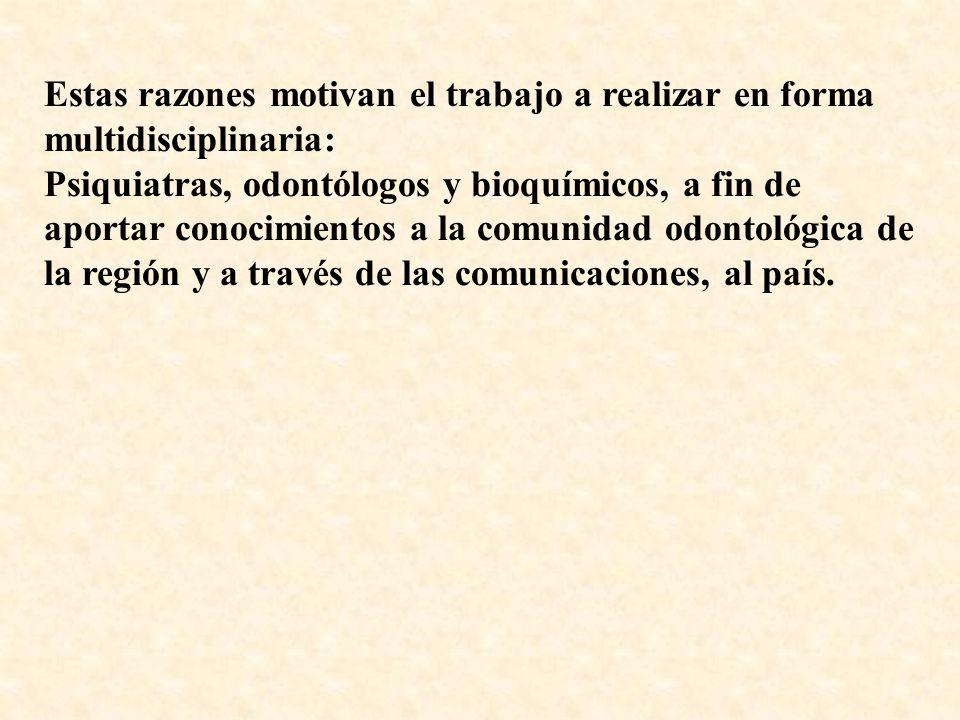 Estas razones motivan el trabajo a realizar en forma multidisciplinaria: Psiquiatras, odontólogos y bioquímicos, a fin de aportar conocimientos a la comunidad odontológica de la región y a través de las comunicaciones, al país.