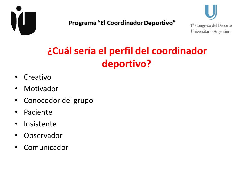 Programa El Coordinador Deportivo ¿Cuál sería el perfil del coordinador deportivo? Creativo Motivador Conocedor del grupo Paciente Insistente Observad