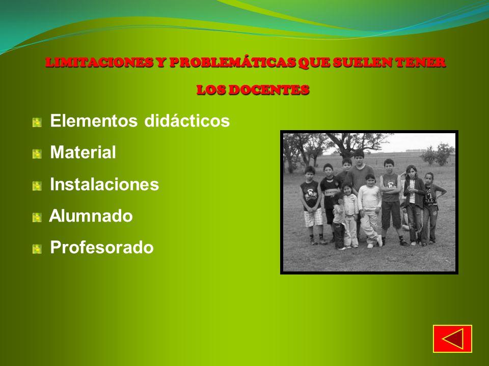 LIMITACIONES Y PROBLEMÁTICAS QUE SUELEN TENER LOS DOCENTES Elementos didácticos Material Instalaciones Alumnado Profesorado