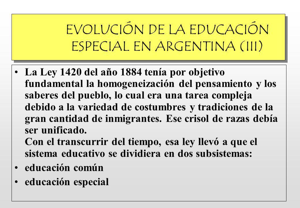 EVOLUCIÓN DE LA EDUCACIÓN ESPECIAL EN ARGENTINA (III) La Ley 1420 del año 1884 tenía por objetivo fundamental la homogeneización del pensamiento y los saberes del pueblo, lo cual era una tarea compleja debido a la variedad de costumbres y tradiciones de la gran cantidad de inmigrantes.