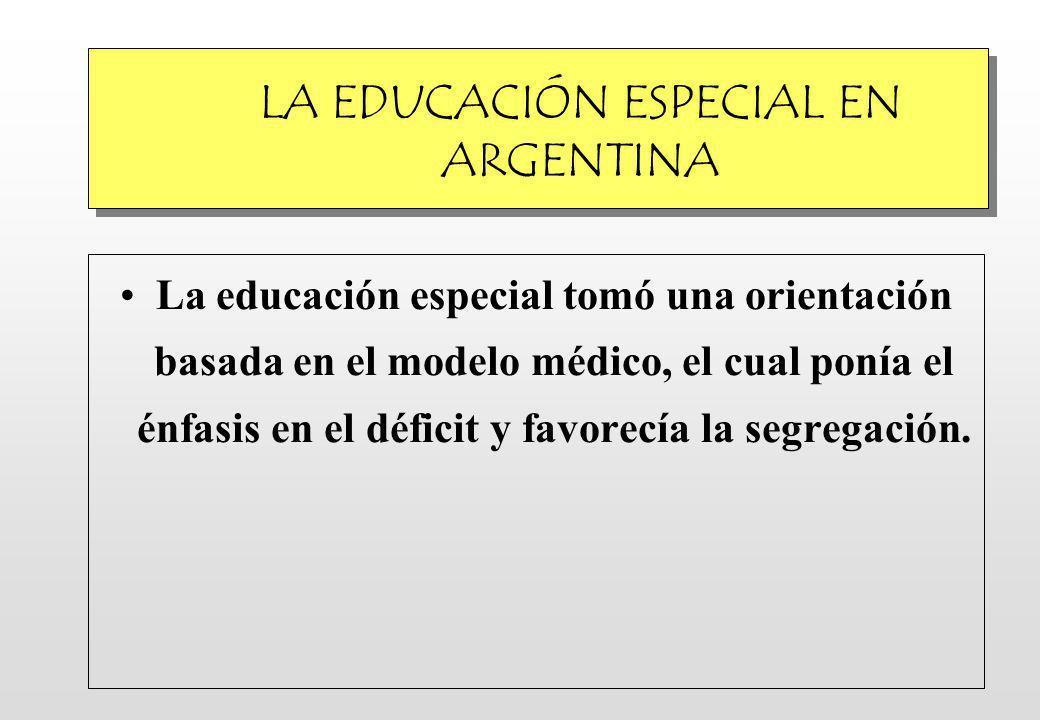LA EDUCACIÓN ESPECIAL EN ARGENTINA La educación especial tomó una orientación basada en el modelo médico, el cual ponía el énfasis en el déficit y favorecía la segregación.