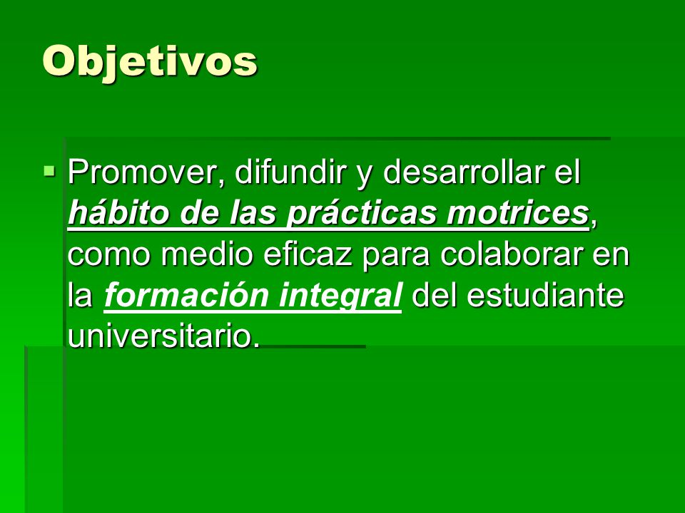 Objetivos Promover, difundir y desarrollar el hábito de las prácticas motrices, como medio eficaz para colaborar en la del estudiante universitario. P