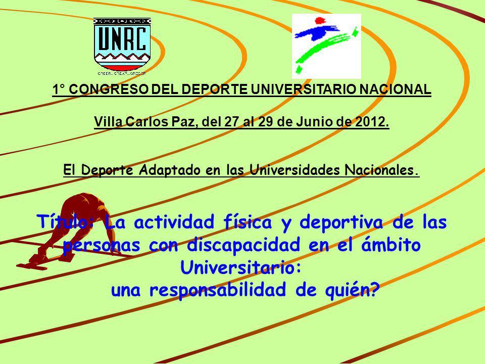 1° CONGRESO DEL DEPORTE UNIVERSITARIO NACIONAL Villa Carlos Paz, del 27 al 29 de Junio de 2012. El Deporte Adaptado en las Universidades Nacionales. T