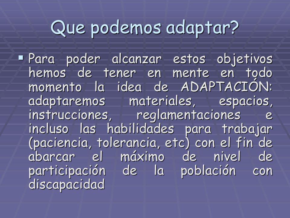 Que podemos adaptar? Para poder alcanzar estos objetivos hemos de tener en mente en todo momento la idea de ADAPTACIÓN: adaptaremos materiales, espaci
