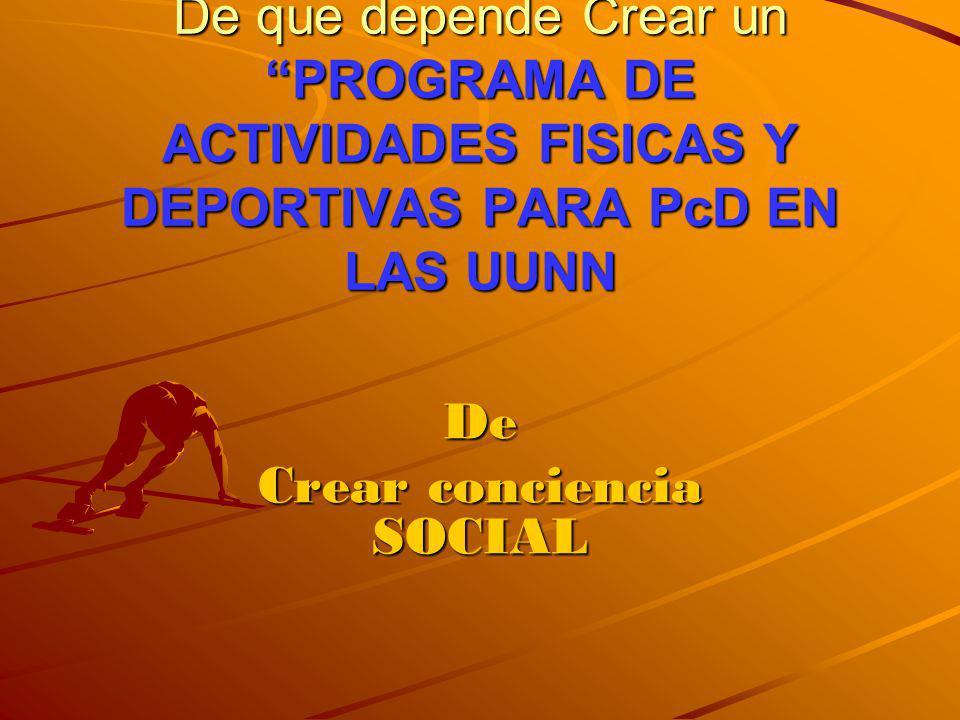 De que depende Crear un PROGRAMA DE ACTIVIDADES FISICAS Y DEPORTIVAS PARA PcD EN LAS UUNN De Crear conciencia SOCIAL