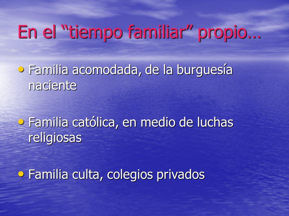 En el tiempo familiar propio… Familia acomodada, de la burguesía naciente Familia acomodada, de la burguesía naciente Familia católica, en medio de lu