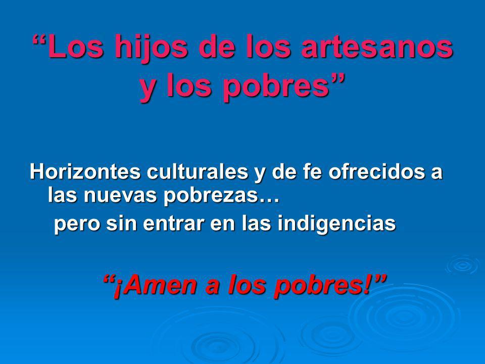 Los hijos de los artesanos y los pobres Horizontes culturales y de fe ofrecidos a las nuevas pobrezas… pero sin entrar en las indigencias ¡Amen a los