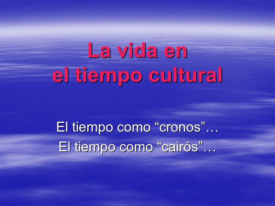 La vida en el tiempo cultural El tiempo como cronos… El tiempo como cairós…