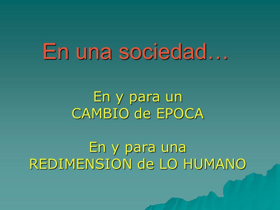 En una sociedad… En y para un CAMBIO de EPOCA En y para una REDIMENSION de LO HUMANO