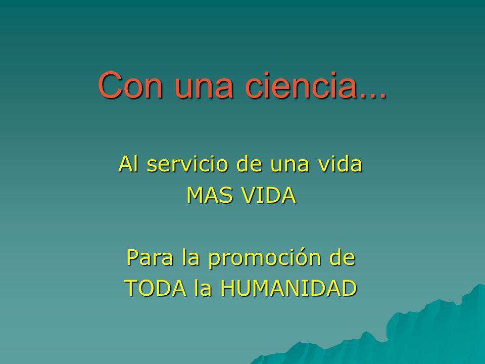 Con una ciencia... Al servicio de una vida MAS VIDA Para la promoción de TODA la HUMANIDAD
