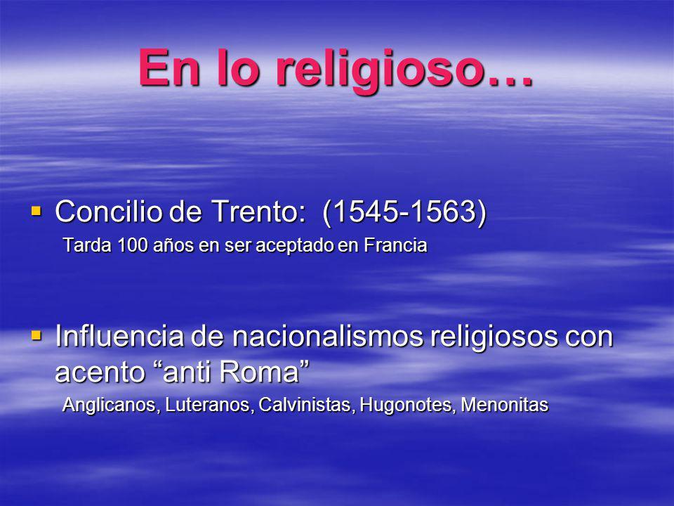 En lo religioso… Concilio de Trento: (1545-1563) Concilio de Trento: (1545-1563) Tarda 100 años en ser aceptado en Francia Influencia de nacionalismos