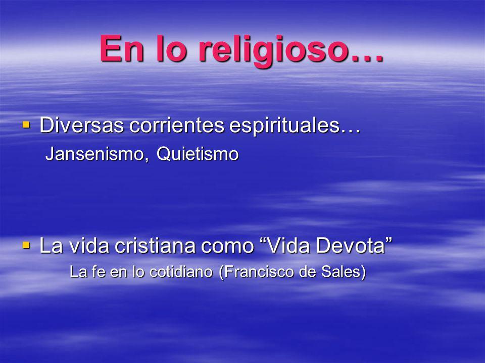 En lo religioso… Diversas corrientes espirituales… Diversas corrientes espirituales… Jansenismo, Quietismo La vida cristiana como Vida Devota La vida